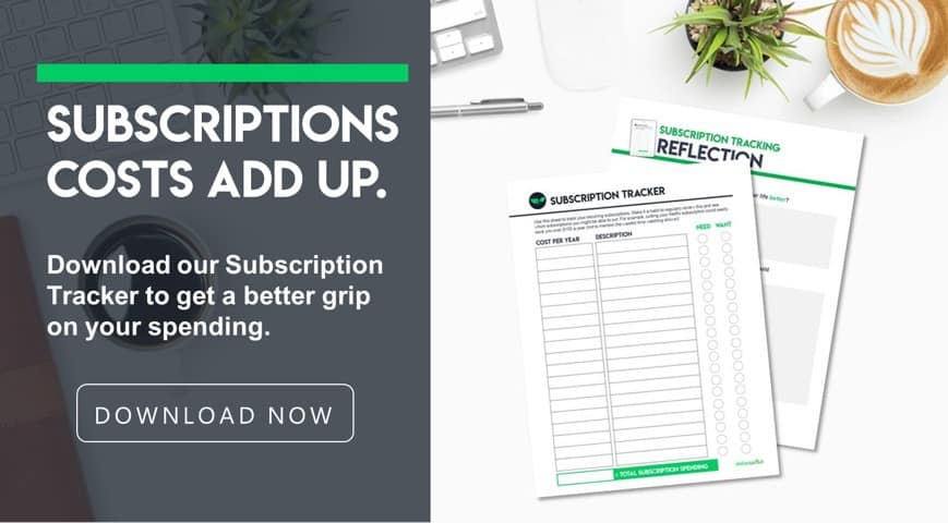 Subscription costs add up -- download our subscription tracker to get a better grip on your spending.