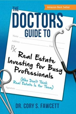 The Doctors Guide to Real Estate Investing for Busy Professionals by Dr. Cory S. Fawcett